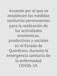 Acuerdo por el que se  establecen las medidas  sanitarias permanentes  para la realización de  las actividades  económicas,  productivas y sociales  en el Estado de  Querétaro, durante la emergencia sanitaria de  la enfermedad  COVID-19.